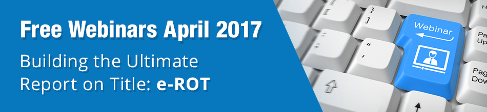 Free Webinars: April 2017 - Building the Ultimate Report-on-Title: e-ROT